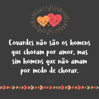 Covardes não são os homens que choram por amor, mas sim homens que não amam por medo de chorar.