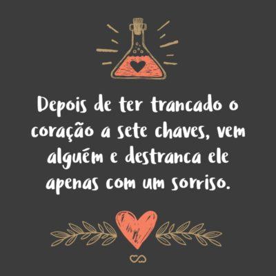 Frase de Amor - Depois de ter trancado o coração a sete chaves, vem alguém e destranca ele apenas com um sorriso.