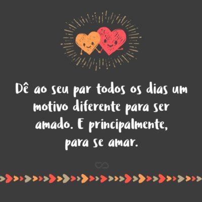 Frase de Amor - Dê ao seu par todos os dias um motivo diferente para ser amado. E principalmente, para se amar.
