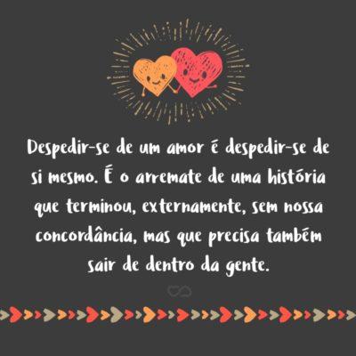 Frase de Amor - Despedir-se de um amor é despedir-se de si mesmo. É o arremate de uma história que terminou, externamente, sem nossa concordância, mas que precisa também sair de dentro da gente.