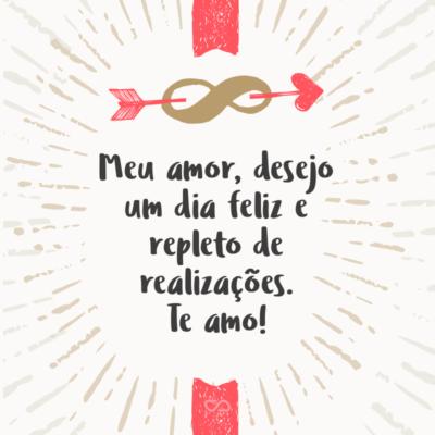 Frase de Amor - Meu amor, desejo um dia feliz e repleto de realizações. Te amo!