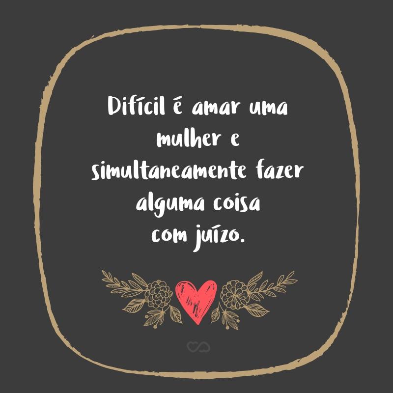 Frase de Amor - Difícil é amar uma mulher e simultaneamente fazer alguma coisa com juízo.