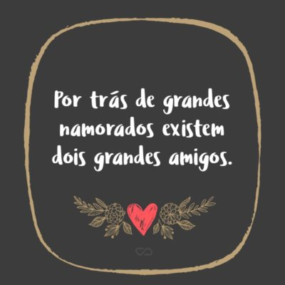 Frase de Amor - Por trás de grandes namorados existem dois grandes amigos.