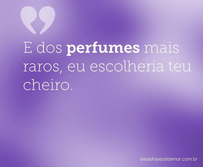 """Frases Curtas E Legais Velular E Amor: """"E Dos Perfumes Mais Raros, Eu Escolheria Teu"""