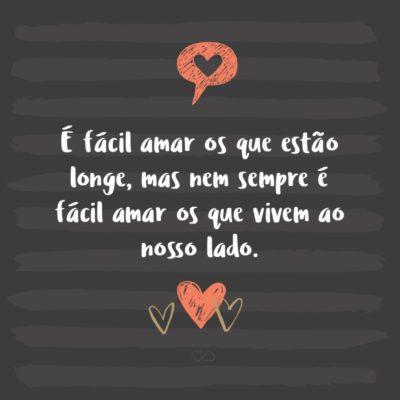 Frase de Amor - É fácil amar os que estão longe, mas nem sempre é fácil amar os que vivem ao nosso lado.