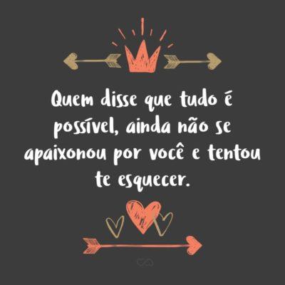 Frase de Amor - Quem disse que tudo é possível, ainda não se apaixonou por você e tentou te esquecer.