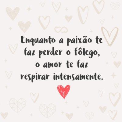 Frase de Amor - Enquanto a paixão te faz perder o fôlego, o amor te faz respirar intensamente.