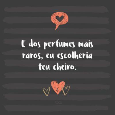 Frase de Amor - E dos perfumes mais raros, eu escolheria teu cheiro.