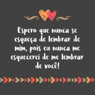 Frase de Amor - Espero que nunca se esqueça de lembrar de mim, pois eu nunca me esquecerei de me lembrar de você!