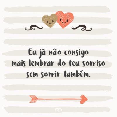 Frase de Amor - Eu já não consigo mais lembrar do teu sorriso sem sorrir também.