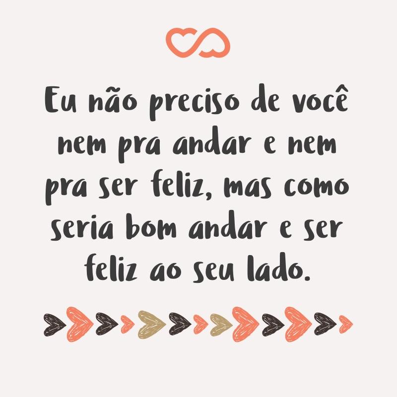 Frase de Amor - Eu não preciso de você nem pra andar e nem pra ser feliz, mas como seria bom andar e ser feliz ao seu lado.