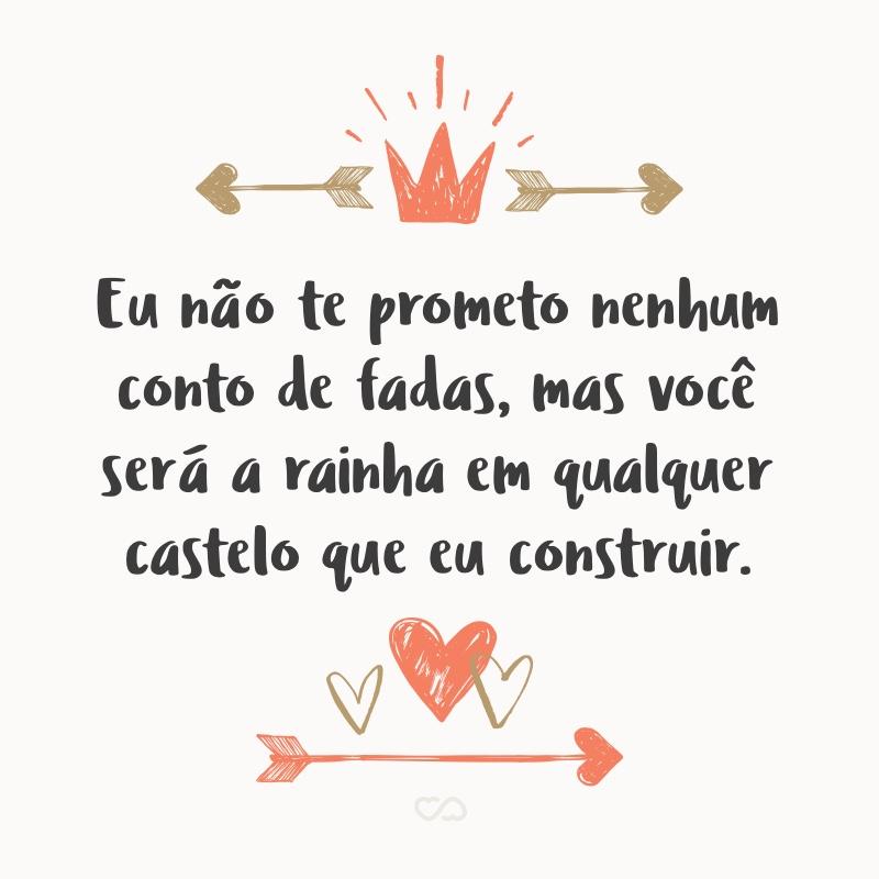 Frase de Amor - Eu não te prometo nenhum conto de fadas, mas você será a rainha em qualquer castelo que eu construir.