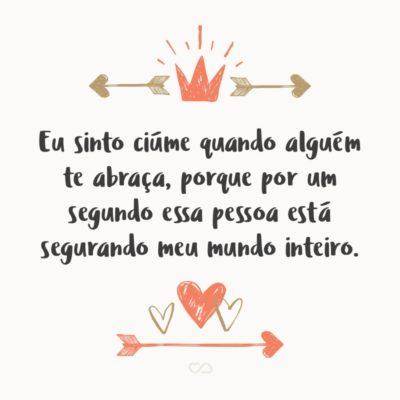 Frase de Amor - Eu sinto ciúme quando alguém te abraça, porque por um segundo essa pessoa está segurando meu mundo inteiro.