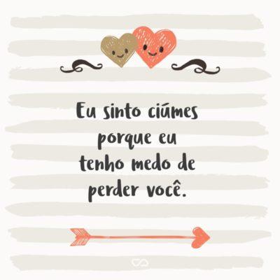 Frase de Amor - Eu sinto ciúmes porque eu tenho medo de perder você.