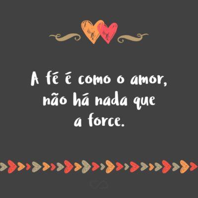 A fé é como o amor, não há nada que a force.