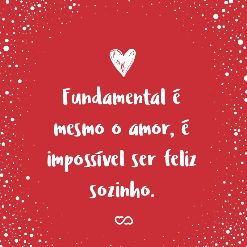 Frase de Amor - Fundamental é mesmo o amor, é impossível ser feliz sozinho.