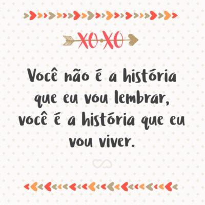 Frase de Amor - Você não é a história que eu vou lembrar, você é a história que eu vou viver.