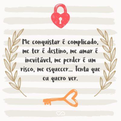 Frase de Amor - Me conquistar é complicado, me ter é destino, me amar é inevitável, me perder é um risco, me esquecer… Tenta que eu quero ver.