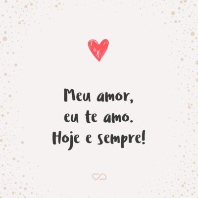 Frase de Amor - Meu amor, eu te amo. Hoje e sempre!