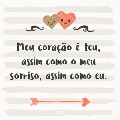 Frase de Amor - Meu coração é teu, assim como o meu sorriso, assim como eu.