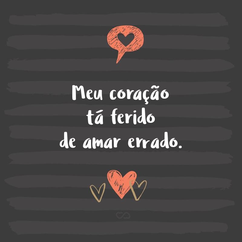 Frase de Amor - Meu coração tá ferido de amar errado.
