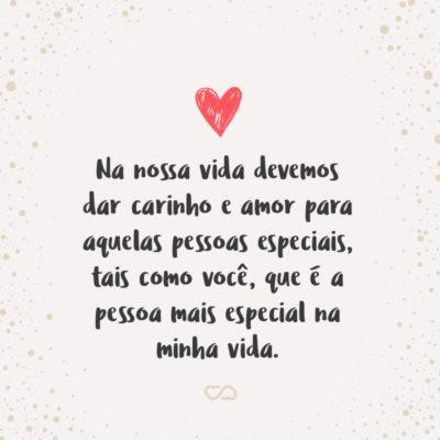 Na nossa vida devemos dar carinho e amor para aquelas pessoas especiais, tais como você, que é a pessoa mais especial na minha vida.