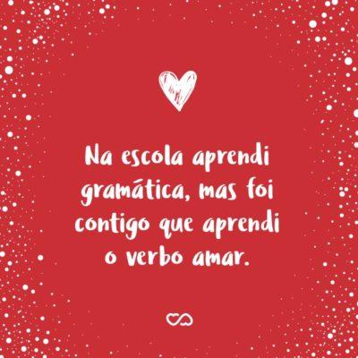Frase de Amor - Na escola aprendi gramática, mas foi contigo que aprendi o verbo amar.