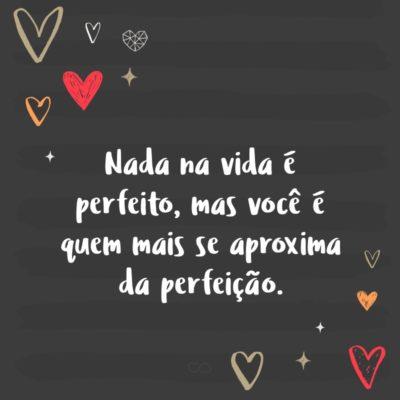 Frase de Amor - Nada na vida é perfeito, mas você é quem mais se aproxima da perfeição.
