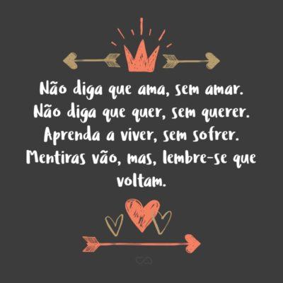 Frase de Amor - Não diga que ama, sem amar. Não diga que quer, sem querer. Não diga que gosta, sem gostar. Aprenda a viver, sem sofrer. Mentiras vão, mas, lembre-se que voltam.