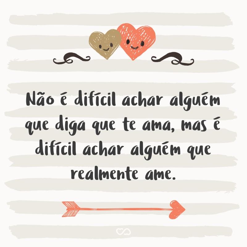 Frase de Amor - Não é difícil achar alguém que diga que te ama, mas é difícil achar alguém que realmente ame.