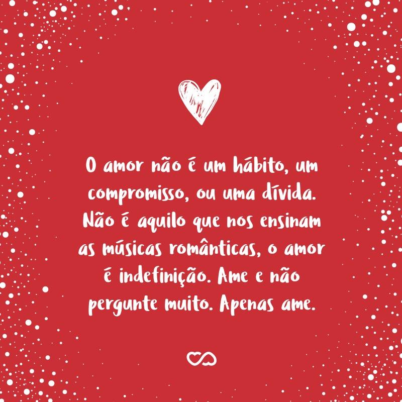Frase de Amor - O amor não é um hábito, um compromisso, ou uma dívida. Não é aquilo que nos ensinam as músicas românticas, o amor é indefinição. Ame e não pergunte muito. Apenas ame.