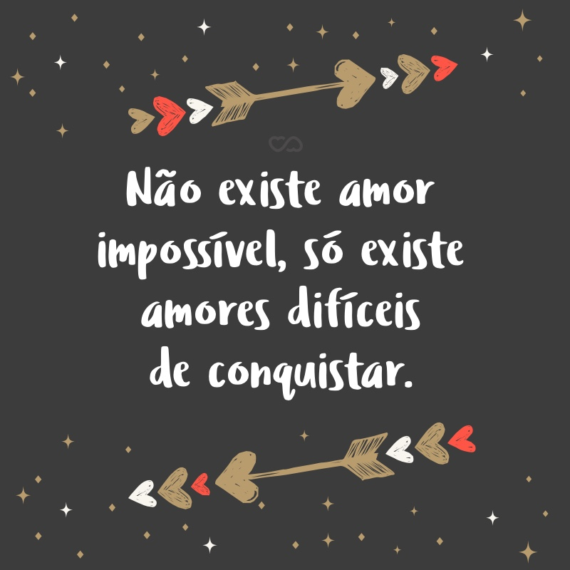 Frase de Amor - Não existe amor impossível, só existe amores difíceis de conquistar.