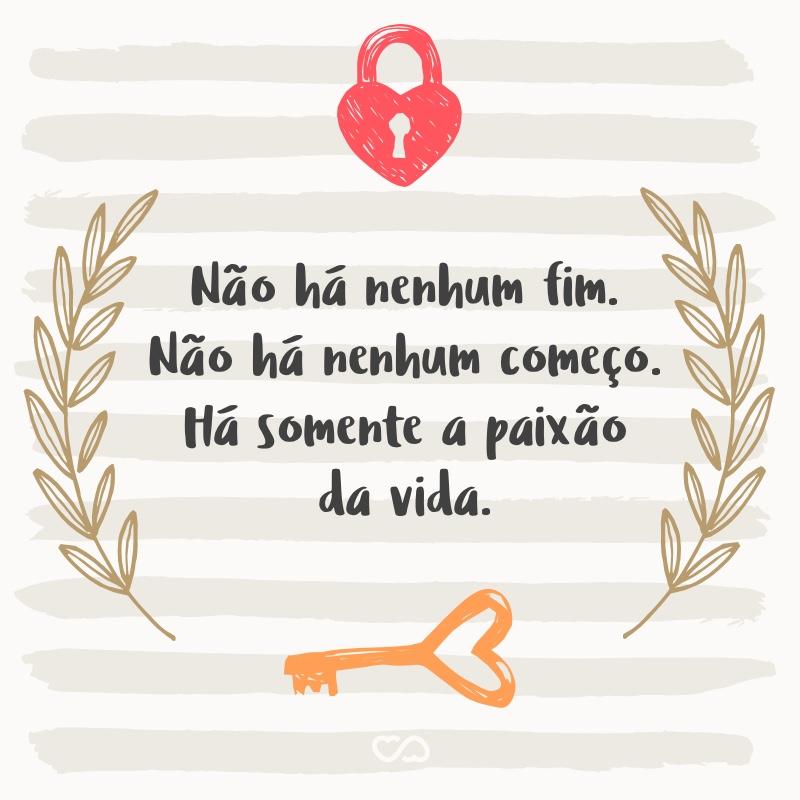 Frase de Amor - Não há nenhum fim. Não há nenhum começo. Há somente a paixão da vida.