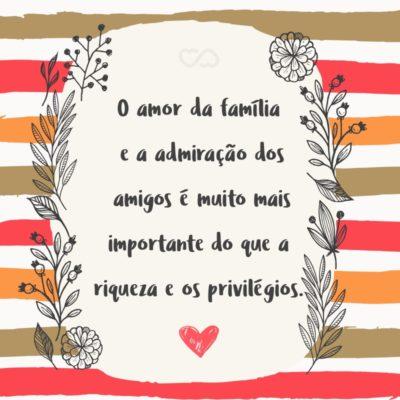 O amor da família e a admiração dos amigos é muito mais importante do que a riqueza e os privilégios.
