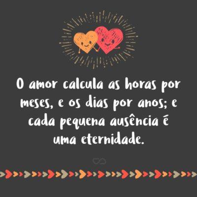 Frase de Amor - O amor calcula as horas por meses, e os dias por anos; e cada pequena ausência é uma eternidade.