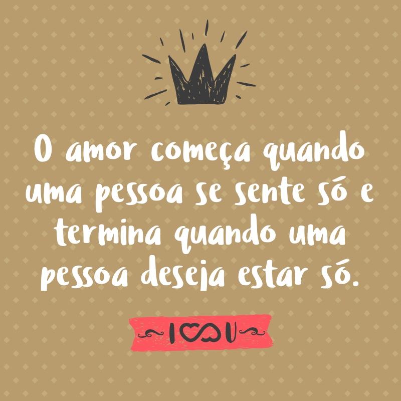 Frase de Amor - O amor começa quando uma pessoa se sente só e termina quando uma pessoa deseja estar só.