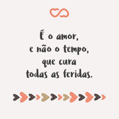 Frase de Amor - É o amor, e não o tempo, que cura todas as feridas.