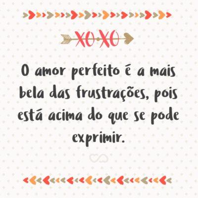Frase de Amor - O amor perfeito é a mais bela das frustrações, pois está acima do que se pode exprimir.