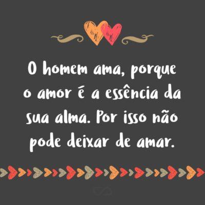 O homem ama, porque o amor é a essência da sua alma. Por isso não pode deixar de amar.