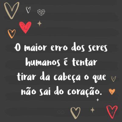 Frase de Amor - O maior erro dos seres humanos é tentar tirar da cabeça o que não sai do coração.