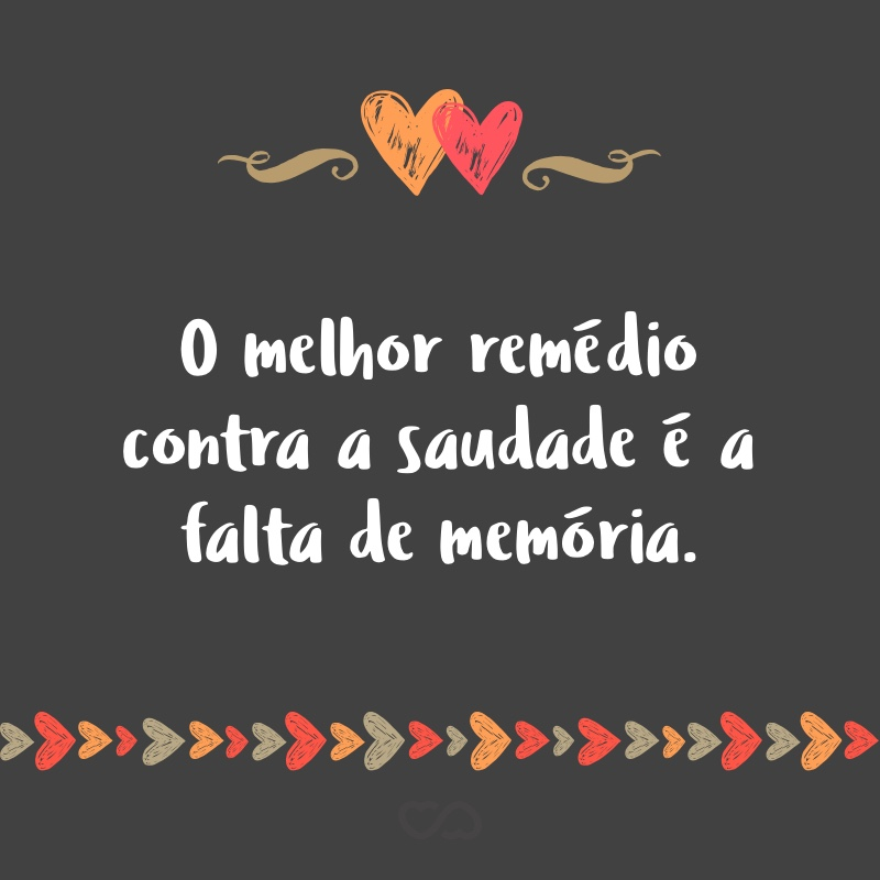 Frase de Amor - O melhor remédio contra a saudade é a falta de memória.