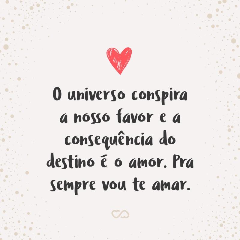 Frase de Amor - O universo conspira a nosso favor e a consequência do destino é o amor. Pra sempre vou te amar.
