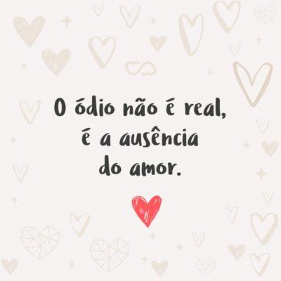 Frase de Amor - O ódio não é real, é a ausência do amor.