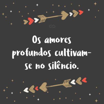 Frase de Amor - Os amores profundos cultivam-se no silêncio.