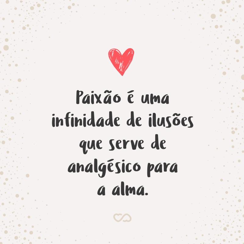 Frase de Amor - Paixão é uma infinidade de ilusões que serve de analgésico para a alma.