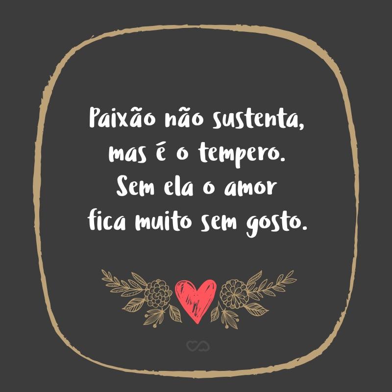 Frase de Amor - Paixão não sustenta, mas é o tempero. Sem ela o amor fica muito sem gosto.