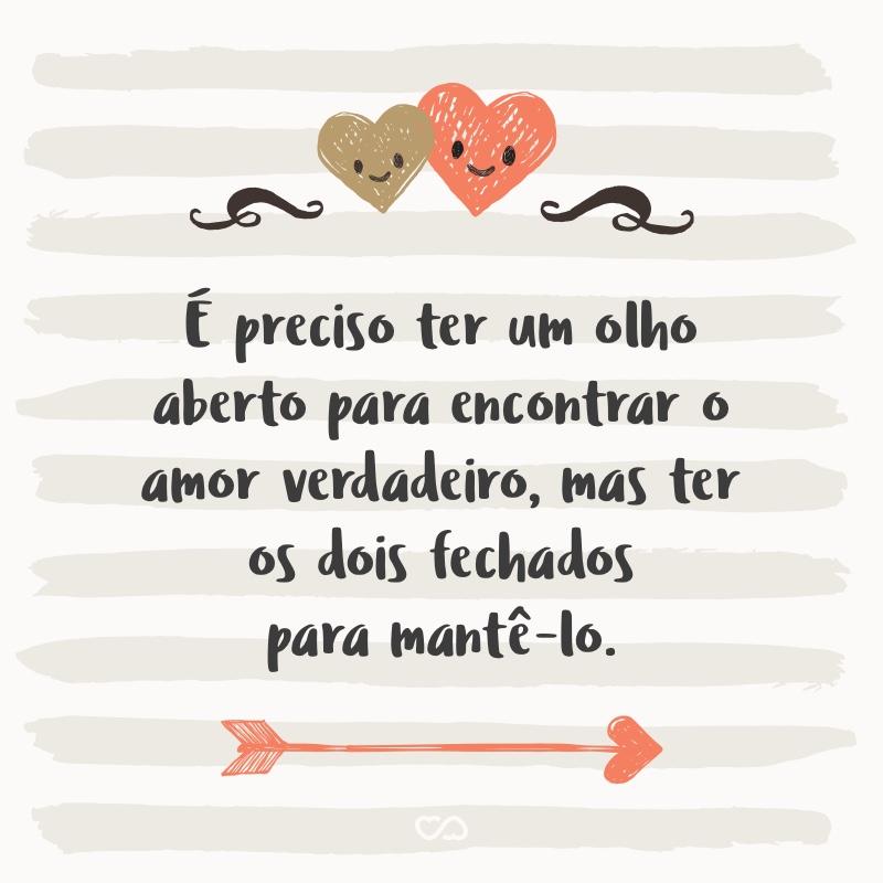 Frase de Amor - É preciso ter um olho aberto para encontrar o amor verdadeiro, mas ter os dois fechados para mantê-lo.