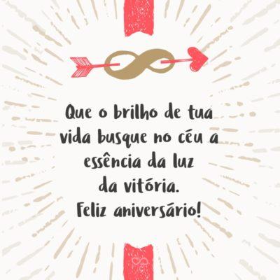 Que o brilho de tua vida busque no céu a essência da luz da vitória para espalhar em teu caminho otimismo, esperança, compreensão, coragem e que tenha determinação para continuar a vencer. Feliz aniversário!