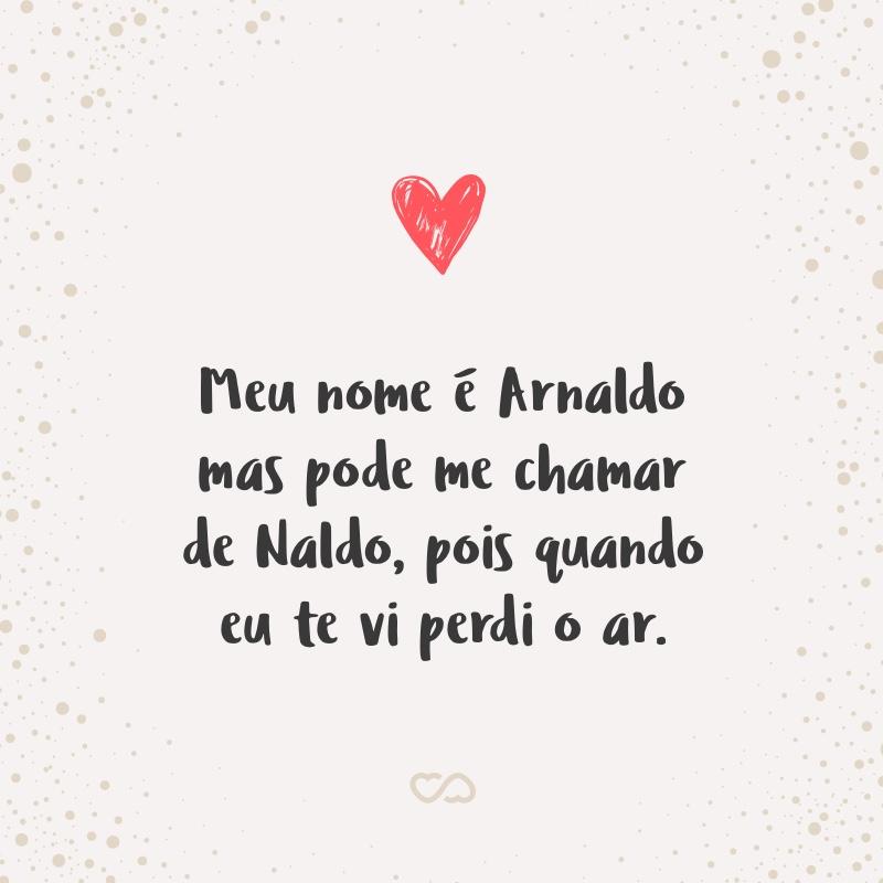 Frase de Amor - Meu nome é Arnaldo mas pode me chamar de Naldo, pois quando eu te vi perdi o ar.