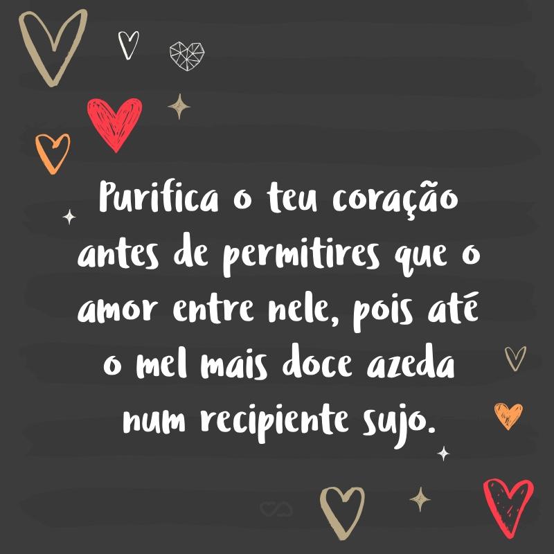 Frase de Amor - Purifica o teu coração antes de permitires que o amor entre nele, pois até o mel mais doce azeda num recipiente sujo.